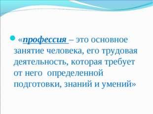 «профессия – это основное занятие человека, его трудовая деятельность, котора