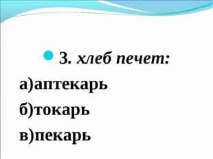 3. хлеб печет: а)аптекарь б)токарь в)пекарь