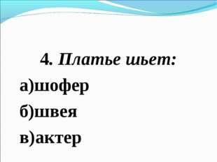 4. Платье шьет: а)шофер б)швея в)актер