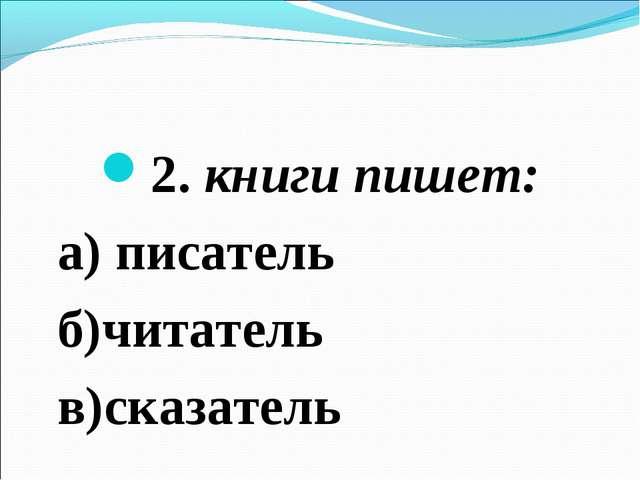2. книги пишет: а) писатель б)читатель в)сказатель