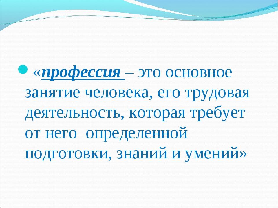 «профессия – это основное занятие человека, его трудовая деятельность, котора...