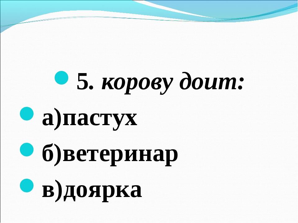 5. корову доит: а)пастух б)ветеринар в)доярка