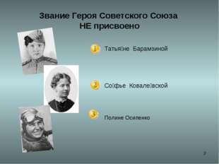 * Звание Героя Советского Союза НЕ присвоено Татья́не Барамзиной Со́фье Кова