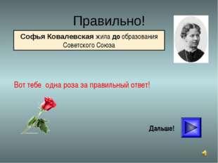 * Правильно! Вот тебе одна роза за правильный ответ! Дальше! Софья Ковалевска