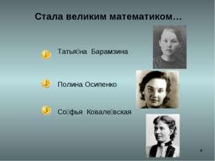 * Стала великим математиком… Татья́на Барамзина Полина Осипенко Со́фья Ковал