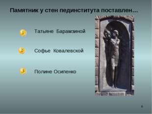 * Памятник у стен пединститута поставлен… Татьяне Барамзиной Софье Ковалевско