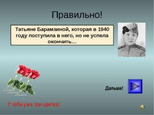 * Правильно! У тебя уже три цветка! Дальше! Татьяне Барамзиной, которая в 194