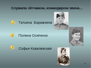 * Служила лётчиком, командиром звена… Татьяна Барамзина Полина Осипенко Софья