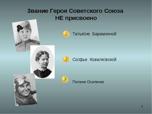 * Звание Героя Советского Союза НЕ присвоено Татья́не Барамзиной Со́фье Кова...