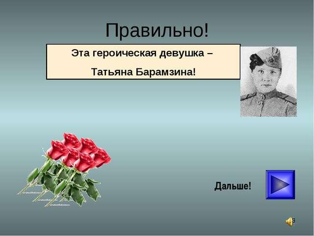 * Правильно! Дальше! Эта героическая девушка – Татьяна Барамзина!