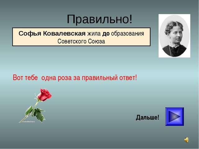 * Правильно! Вот тебе одна роза за правильный ответ! Дальше! Софья Ковалевска...