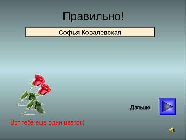 * Правильно! Вот тебе еще один цветок! Дальше! Софья Ковалевская