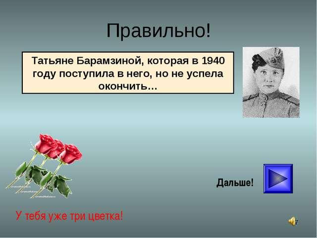 * Правильно! У тебя уже три цветка! Дальше! Татьяне Барамзиной, которая в 194...