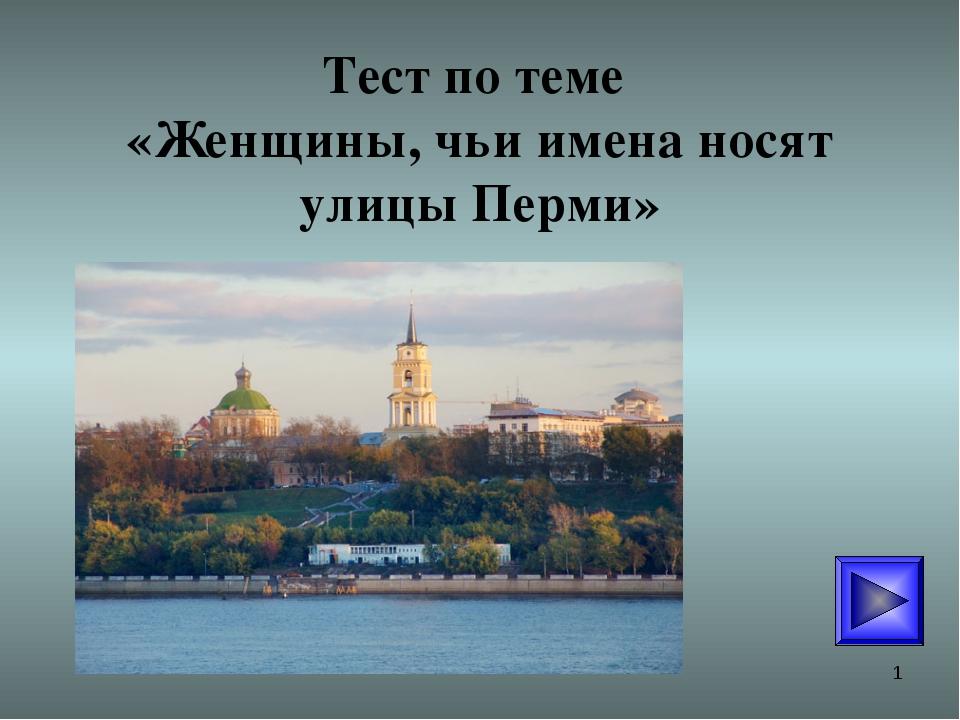 * Тест по теме «Женщины, чьи имена носят улицы Перми»