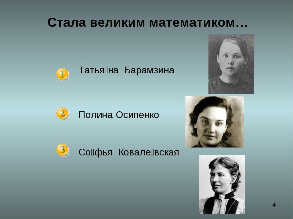 * Стала великим математиком… Татья́на Барамзина Полина Осипенко Со́фья Ковал...