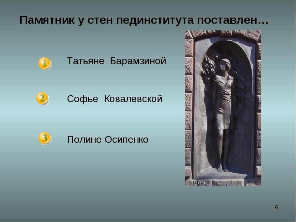 * Памятник у стен пединститута поставлен… Татьяне Барамзиной Софье Ковалевско...