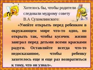 Хотелось бы, чтобы родители следовали мудрому совету В.А Сухомлинского: «Уме