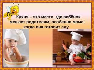 Кухня – это место, где ребёнок мешает родителям, особенно маме, когда она го