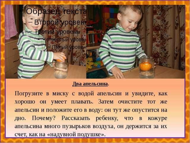 Два апельсина. Погрузите в миску с водой апельсин и увидите, как хорошо он у...