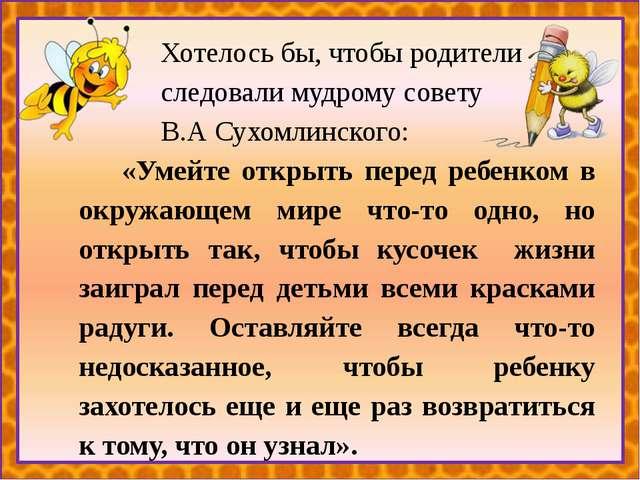 Хотелось бы, чтобы родители следовали мудрому совету В.А Сухомлинского: «Уме...