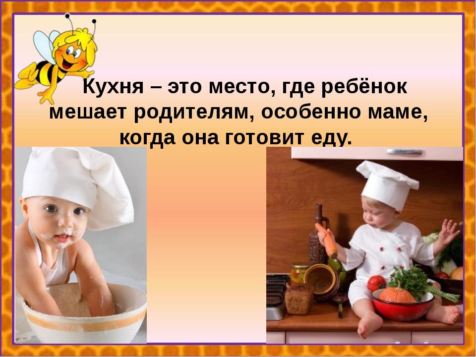 Кухня – это место, где ребёнок мешает родителям, особенно маме, когда она го...