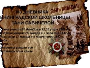 ИЗ ДНЕВНИКА ЛЕНИНГРАДСКОЙ ШКОЛЬНИЦЫ ТАНИ САВИЧЕВОЙ «Женя умерла 25 декабря в