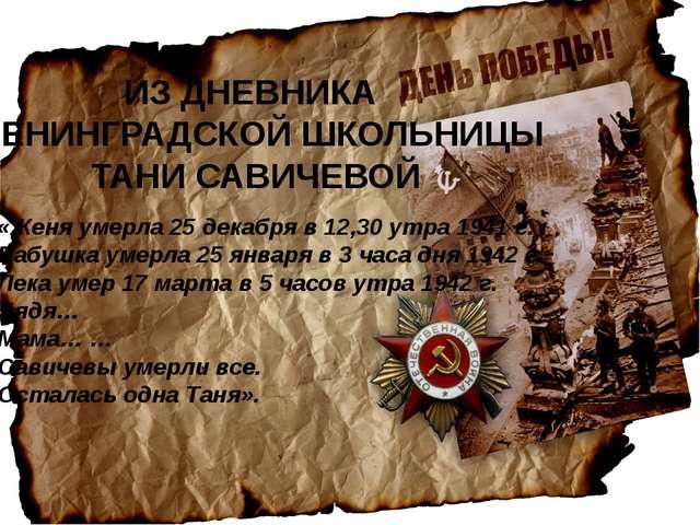 ИЗ ДНЕВНИКА ЛЕНИНГРАДСКОЙ ШКОЛЬНИЦЫ ТАНИ САВИЧЕВОЙ «Женя умерла 25 декабря в...