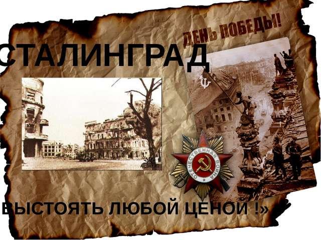 СТАЛИНГРАД «ВЫСТОЯТЬ ЛЮБОЙ ЦЕНОЙ !»