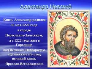 Александр Невский Князь Александр родился 30 мая 1220 года в городе Переславл