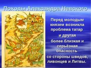 Походы Александра Невского Перед молодым князем возникла проблема татар и дру