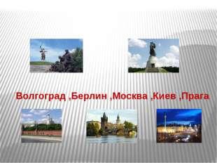 Волгоград ,Берлин ,Москва ,Киев ,Прага