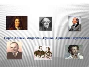 Перро ,Гримм , Андерсен ,Пушкин ,Пришвин ,Паустовский