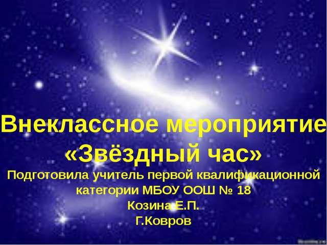 Внеклассное мероприятие «Звёздный час» Подготовила учитель первой квалификац...