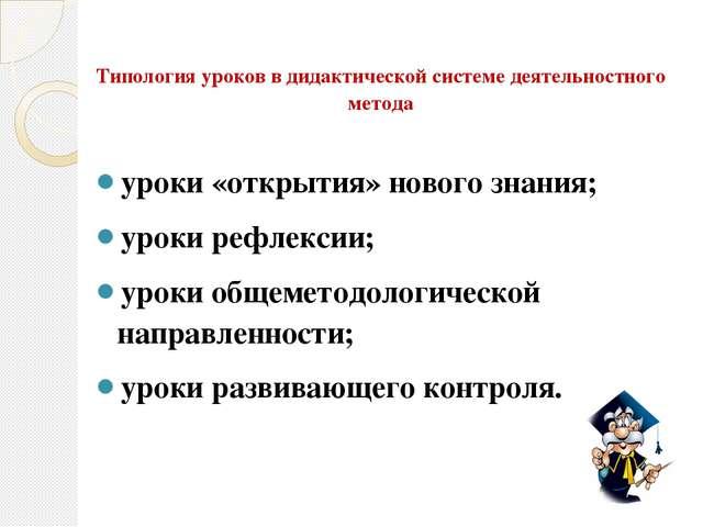 Типология уроков в дидактической системе деятельностного метода уроки «открыт...