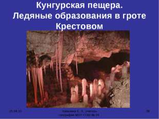 * Хапилина Е. Л., учитель географии МОУ СОШ № 24 * Кунгурская пещера. Ледяные