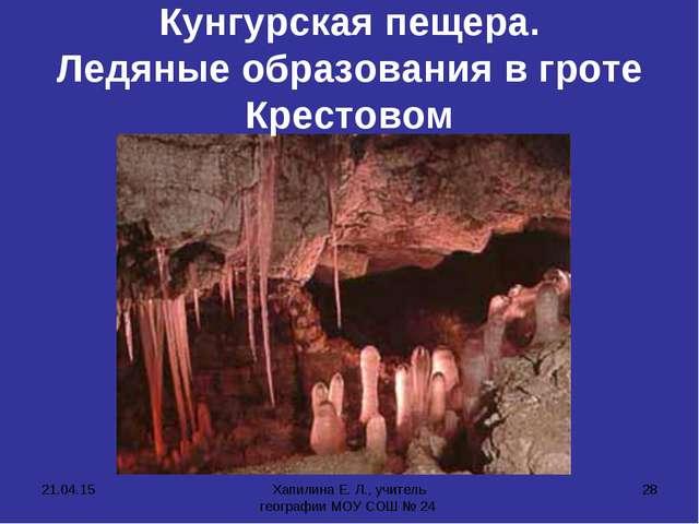 * Хапилина Е. Л., учитель географии МОУ СОШ № 24 * Кунгурская пещера. Ледяные...