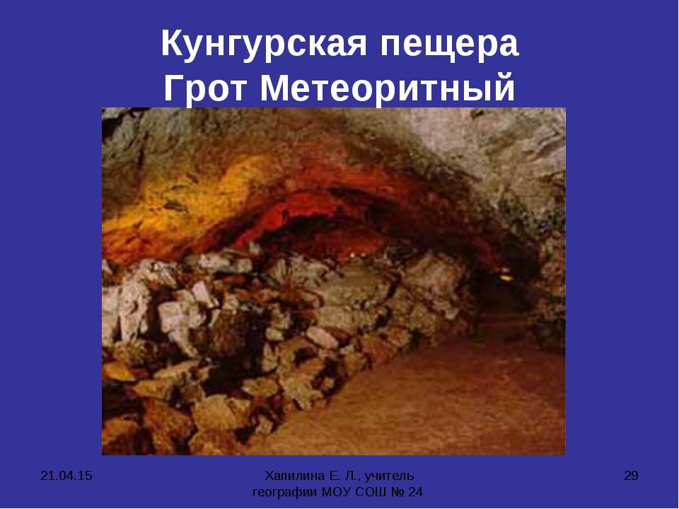 * Хапилина Е. Л., учитель географии МОУ СОШ № 24 * Кунгурская пещера Грот Мет...