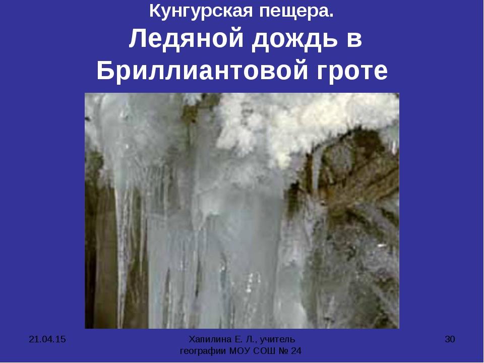 * Хапилина Е. Л., учитель географии МОУ СОШ № 24 * Кунгурская пещера. Ледяной...