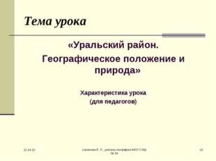 * Хапилина Е. Л., учитель географии МОУ СОШ № 24 * Тема урока «Уральский райо