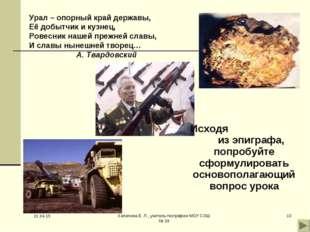 * Хапилина Е. Л., учитель географии МОУ СОШ № 24 * Урал – опорный край держав