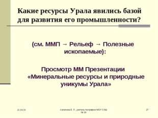 * Хапилина Е. Л., учитель географии МОУ СОШ № 24 * Какие ресурсы Урала явилис