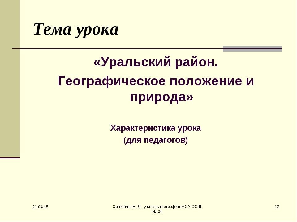 * Хапилина Е. Л., учитель географии МОУ СОШ № 24 * Тема урока «Уральский райо...