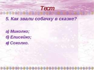 Тест 5. Как звали собачку в сказке? а) Миколко; б) Елисейко; в) Соколко.