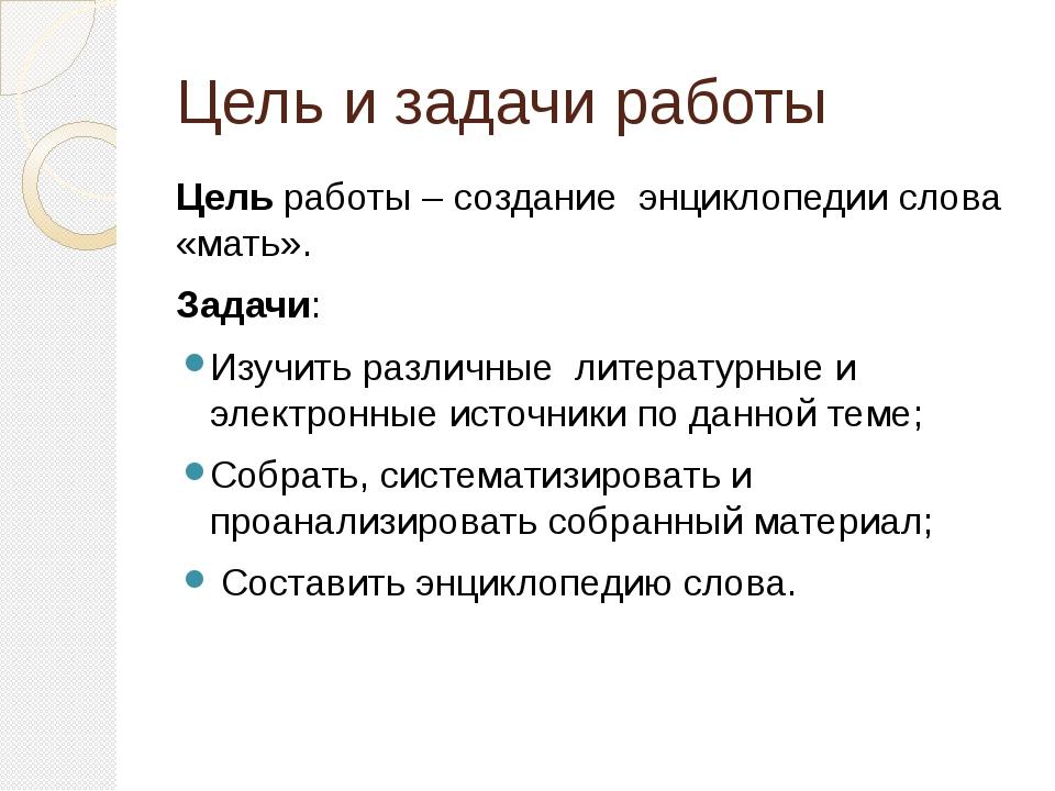 Цель и задачи работы Цель работы – создание энциклопедии слова «мать». Задачи...