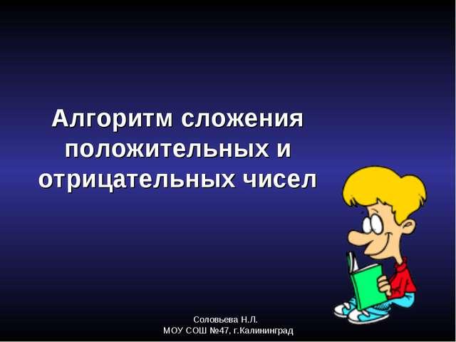 Соловьева Н.Л. МОУ СОШ №47, г.Калининград Алгоритм сложения положительных и о...