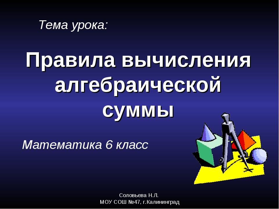 Соловьева Н.Л. МОУ СОШ №47, г.Калининград Правила вычисления алгебраической с...