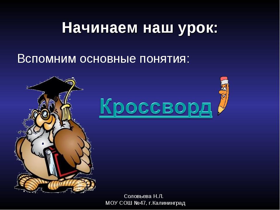 Соловьева Н.Л. МОУ СОШ №47, г.Калининград Начинаем наш урок: Вспомним основны...