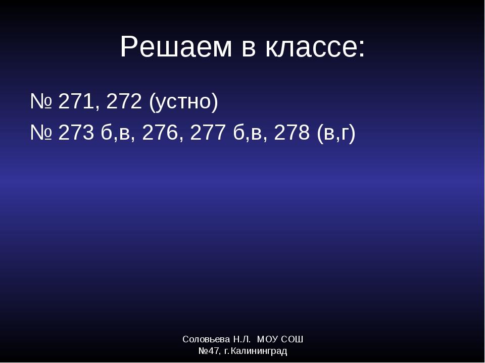 Соловьева Н.Л. МОУ СОШ №47, г.Калининград Решаем в классе: № 271, 272 (устно)...