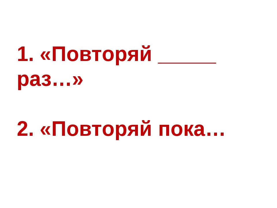 1. «Повторяй _____ раз…» 2. «Повторяй пока…
