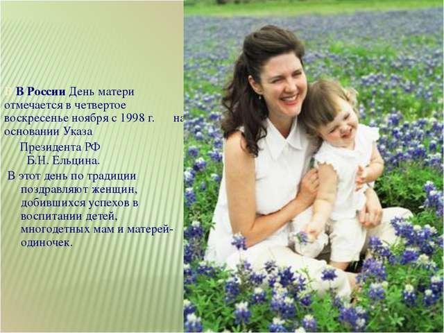 В В России День матери отмечается в четвертое воскресенье ноября с 1998 г. на...